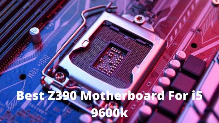 Best Z390 Motherboard For i5 9600k