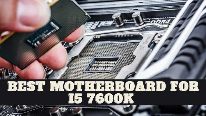 Best Motherboard For I5 7600k